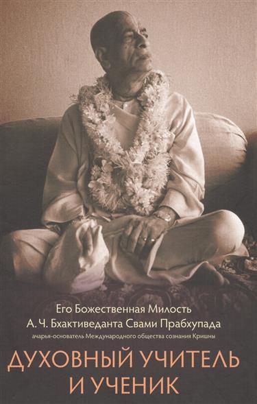 Бхактиведанта Свами Прабхупада А.Ч. Духовный учитель и ученик бхактиведанта свами прабхупада а ч раджа видья царь знания