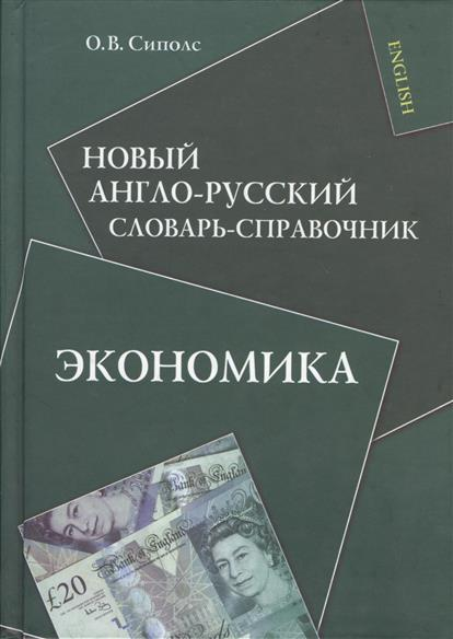 Сиполс О. Новый англо-русский словарь-справочник. Экономика