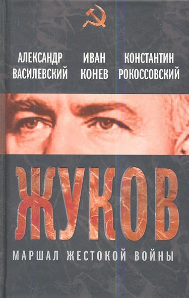 Василевский А., Конев И., Рокоссовский К. Жуков. Маршал жестокой войны