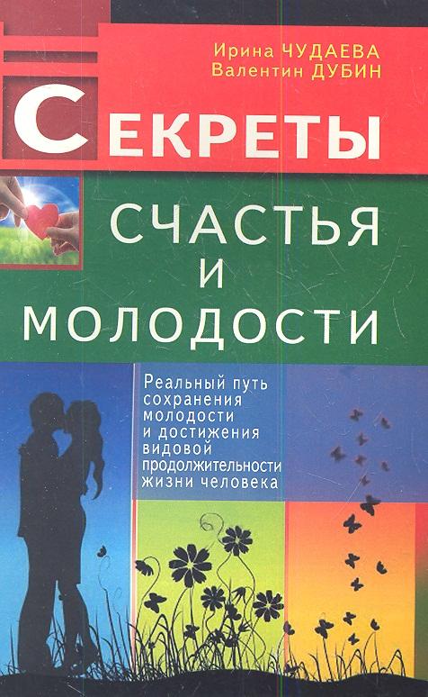 Чудаева И., Дубин В. Секреты счастья и молодости. Реальный путь сохранения молодости и достижения видовой продолжительности жизни человека