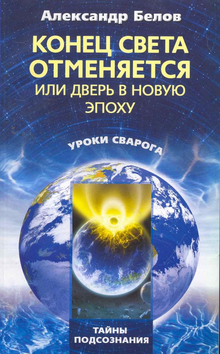 Белов А. Конец света отменяется или Дверь в Новую эпоху ISBN: 9785227024756 альберт байкалов конец света отменяется