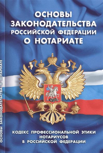 Основы законодательства Российской Федерации о нотариате. Кодекс профессиональной этики нотариусов в Российской Федерации