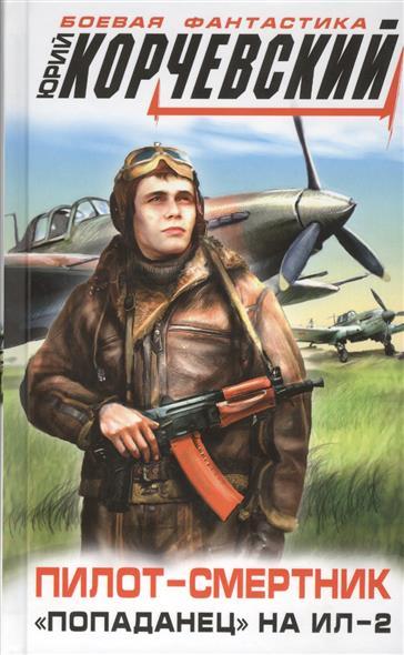 Корчевский Ю. Пилот-смертник. Попаданец на Ил-2 корчевский ю фронтовик не промахнется жаркое лето пятьдесят третьего