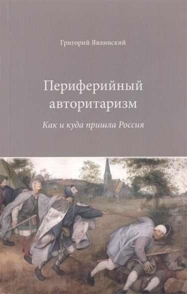 Явлинский Г. Периферийный авторитаризм. Как и куда пришла Россия
