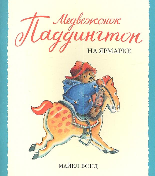 Бонд М. Медвежонок Паддингтон на ярмарке книги азбука медвежонок паддингтон спешит на помощь книга 3