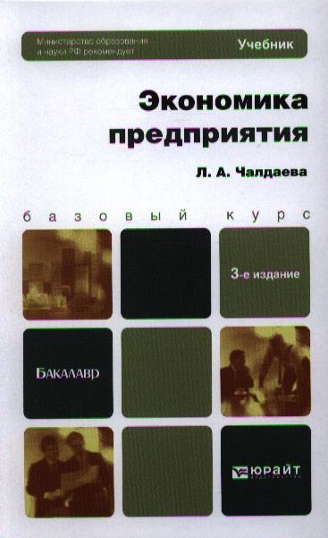 Чалдаева Л. Экономика предприятия. Учебник для бакалавров. 3-е издание, переработанное и дополненное