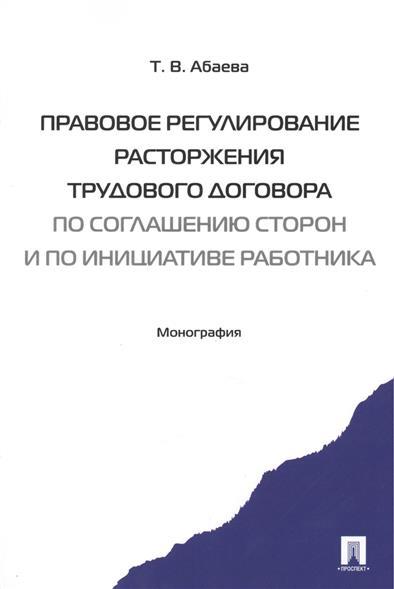 Правовое регулирование расторжения трудового договора по соглашению сторон и по инициативе работника. Монография