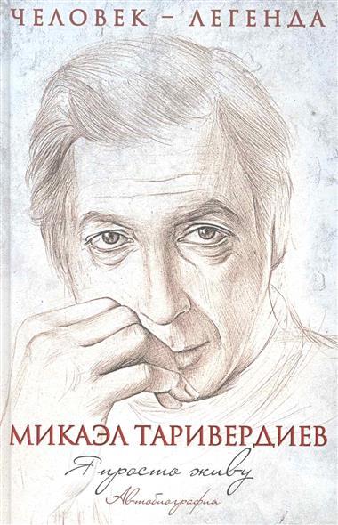 Таривердиев М. Я просто живу Автобиография я полюбил страдание автобиография