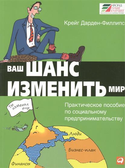 Дарген-Филлипс К. Ваш шанс изменить мир. Практическое пособие по социальному предпринимательству. 2-е издание
