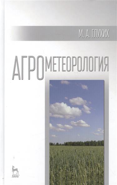 Глухих М. Агрометеорология: Учебное пособие журина л агрометеорология учебник