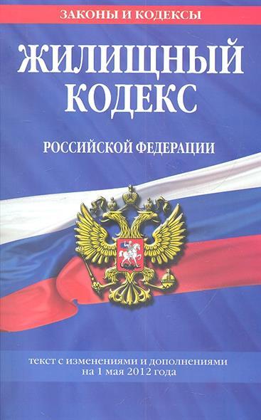 Жилищный кодекс Российской Федерации. Текст с изменениями и дополнениями на 1 мая 2012 года