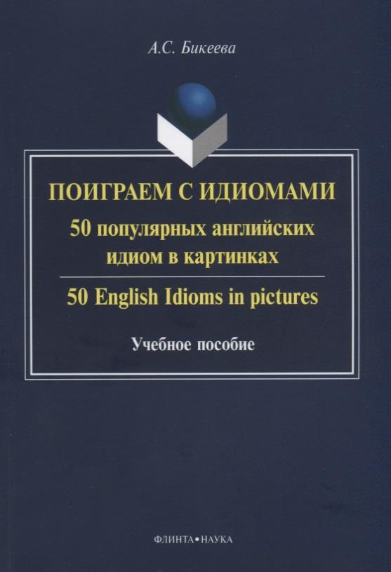 Бикеева А. Поиграем с идиомами. 50 популярных английских идиом в картинках. 50 English Idioms in pictures. Учебное пособие