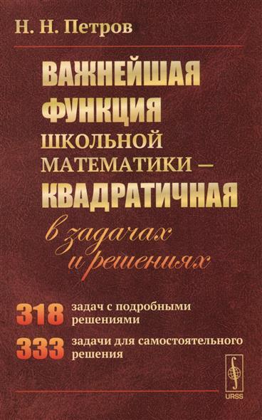 Петров Н. Важнейшая функция школьной математики - Квадратичная: в задачах и решениях