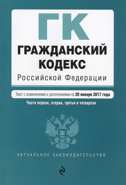 Гражданский кодекс Российской Федерации. Части первая, вторая, третья и четвертая. Текст с изменениями и дополнениями на 20 января 2017 года