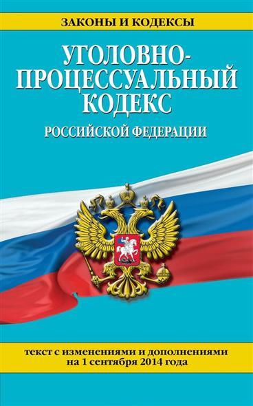 Уголовно-процессуальный кодекс Российской Федерации. Текст с изменениями и дополнениями на 1 сентября 2014 года