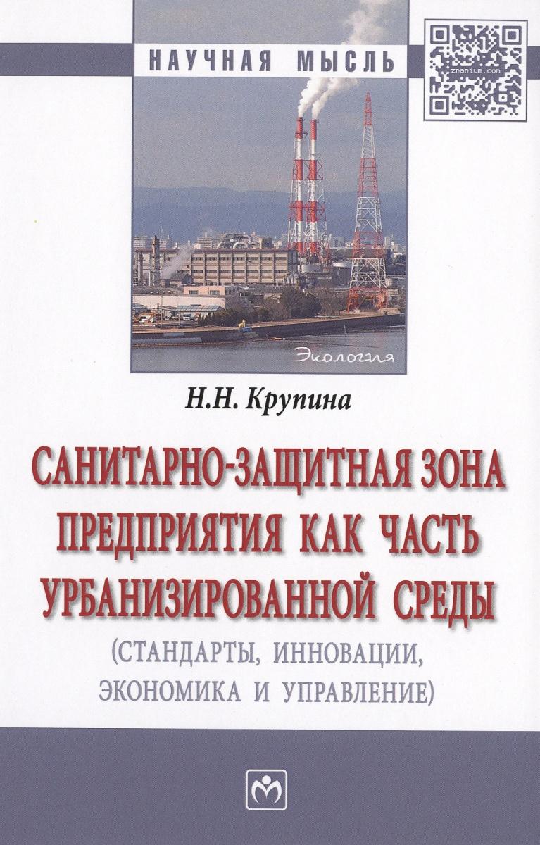 Крупина Н.: Санитарно-защитная зона предприятия как часть урбанизированной среды (стандарты, инновации, экономика и управление). Монография