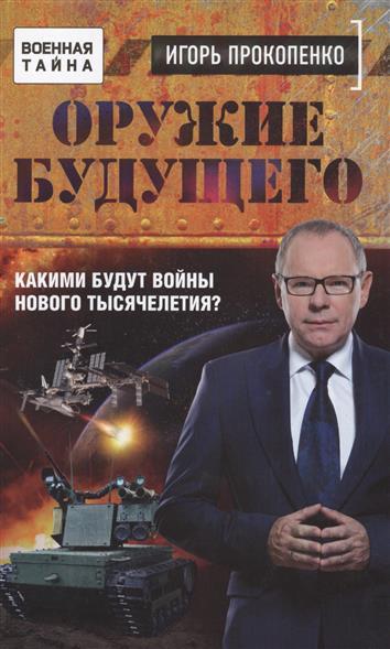 Прокопенко И. Оружие будущего. Какими будут войны нового тысячелетия?