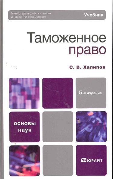 Халипов С. Таможенное право Учеб. учебники проспект таможенное право уч 3 е изд