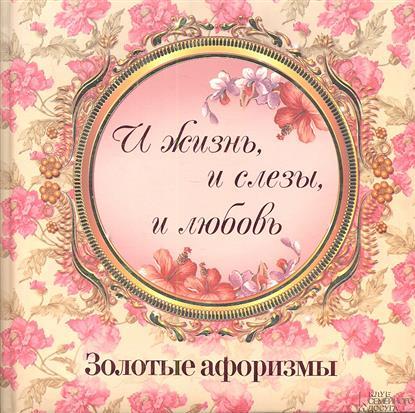Подольский Ю. (сост.) И  жизнь, и слезы, и любовь. Золотые афоризмы
