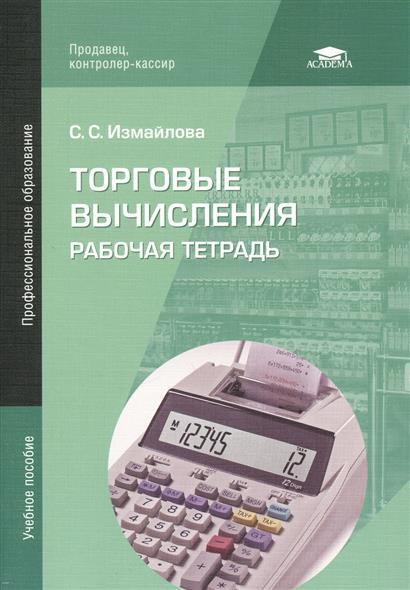 Измайлова С.: Торговые вычисления. Рабочая тетрадь. Учебное пособие. 3-е издание, стереотипное