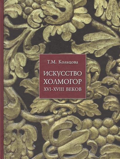 Книга Искусство Холмогор XVI-XVIII веков. Кольцова Т.
