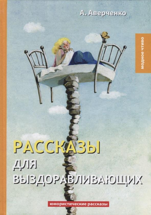 Аверченко А. Рассказы для выздоравливающих. Юмористические рассказы аверченко а черным по белому юмористические рассказы