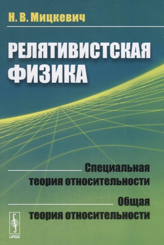 Мицкевич Н. Релятивистская физика. Специальная теория относительности. Общая теория относительности майка борцовка print bar теория относительности