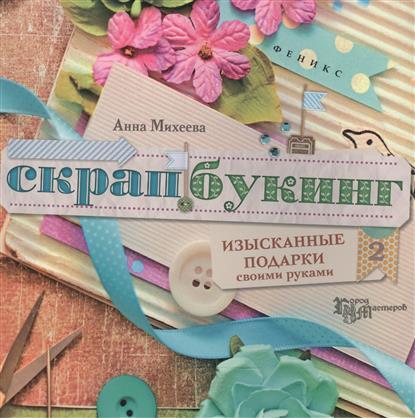 Михеева А. Скрапбукинг: изысканные подарки своими руками мебель своими руками cd с видеокурсом
