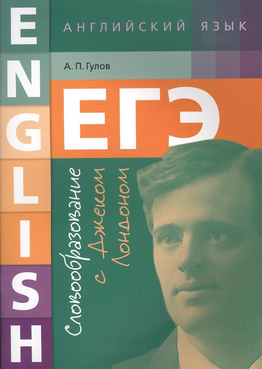 Гулов А. ЕГЭ. Английский язык. Словообразование с Джеком Лондоном. Учебное пособие