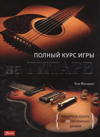 Флеминг Т. Полный курс игры на гитаре. Научитесь играть за 20 несложных уроков книги попурри научитесь играть на фортепиано за 10 уроков 9 е изд
