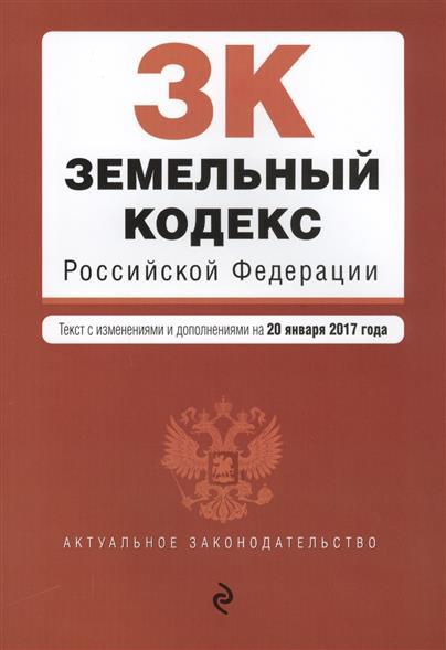 Земельный кодекс Российской Федерации. Текст с изменениями и дополнениями на 20 января 2017 год