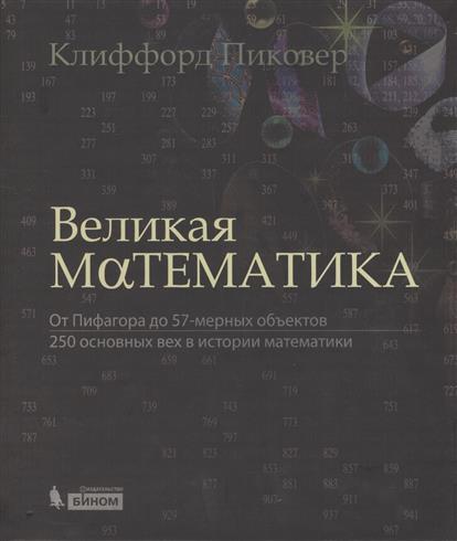 Пиковер К. Великая математика. От Пифагора до 57-мерных объектов. 250 основных вех в истори математики истори одной девушки