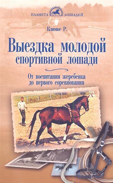 Климке Р. Выездка молодой спортивной лошади. От воспитания жеребенка до первого соревнования