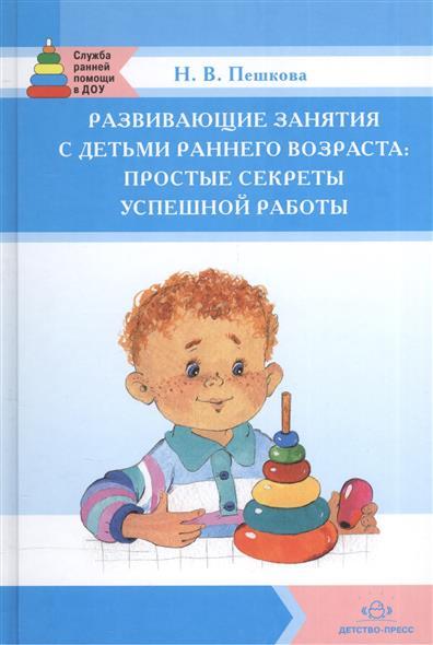 Пешкова Н. Развивающие занятия с детьми раннего возраста: Простые секреты успешной работы