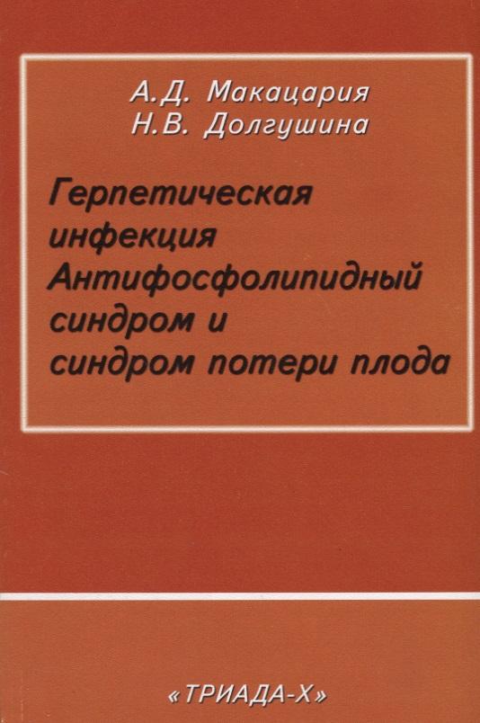 Макацария А., Долгушина Н. Герпетическая инфекция. Антифосфолипидный синдром и синдром потери плода синдром счастья или ложь по контракту