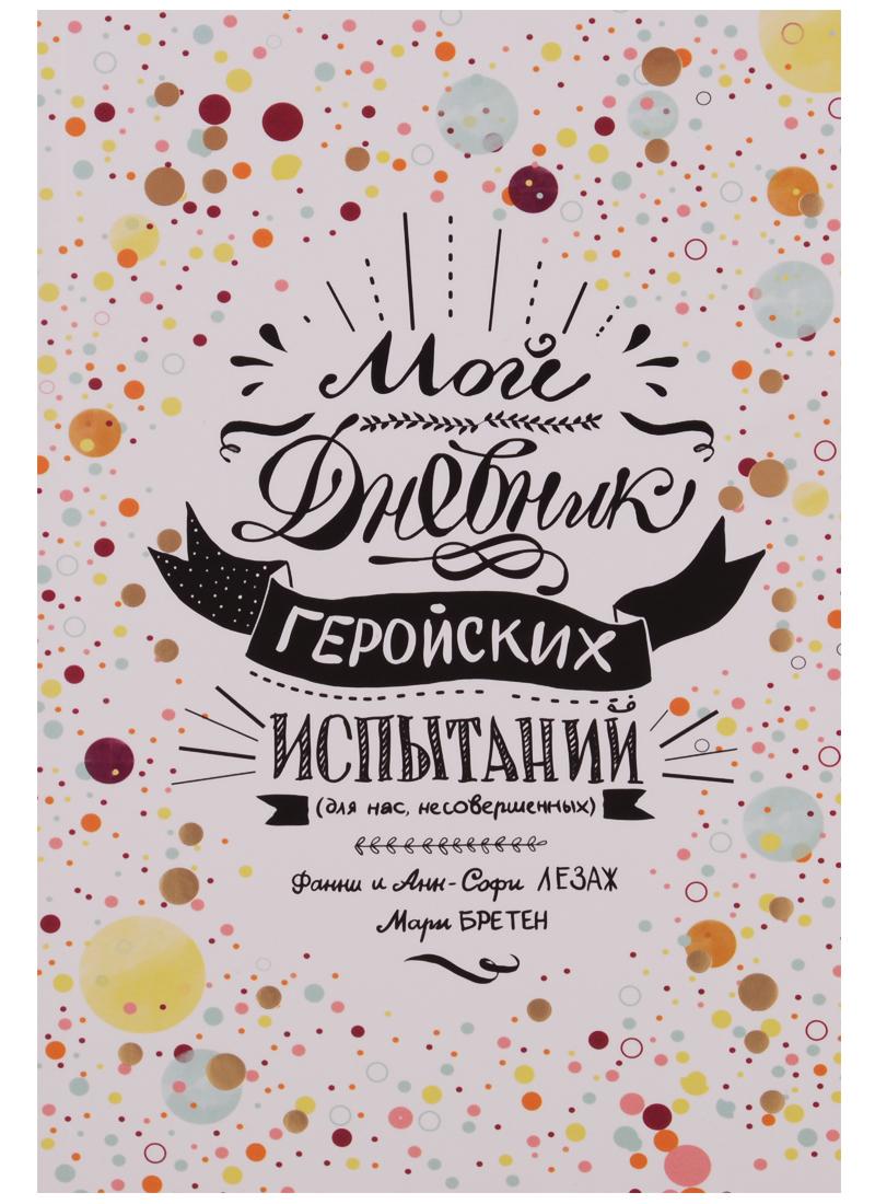 Лезаж Ф., Лезаж А.-С., Бретен М. Мой дневник геройских испытаний гарель б бретен м my diary дорогой дневник блокнот для творческого самовыражения