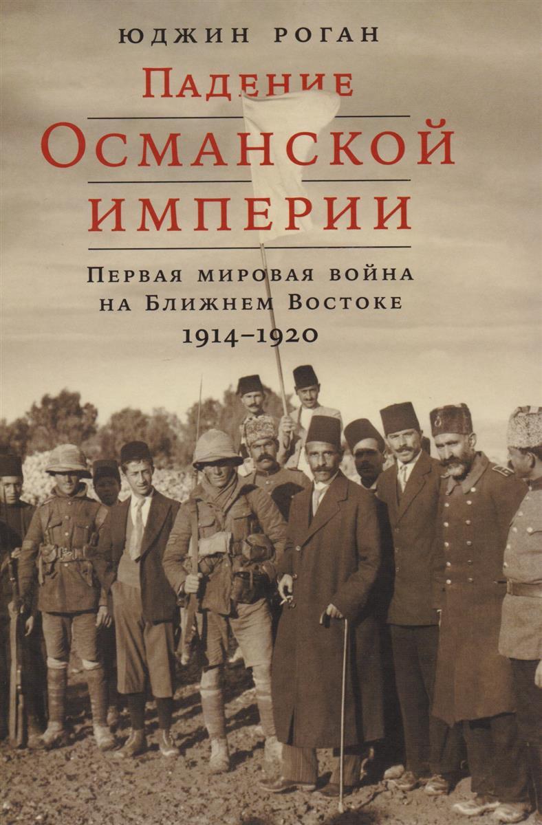Роган Ю. Падение Османской империи. Первая мировая война на Ближнем Востоке 1914–1920