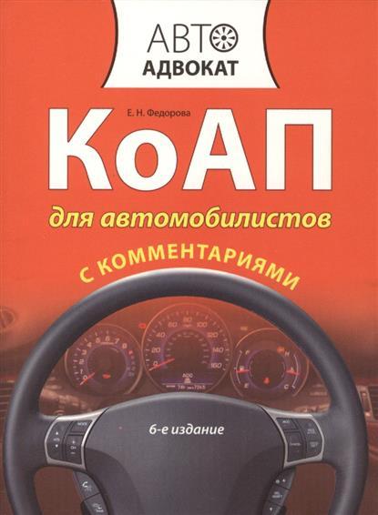 КоАП для автомобилистов с комментариями. Кодекс РФ об административных правонарушениях. 6-е издание