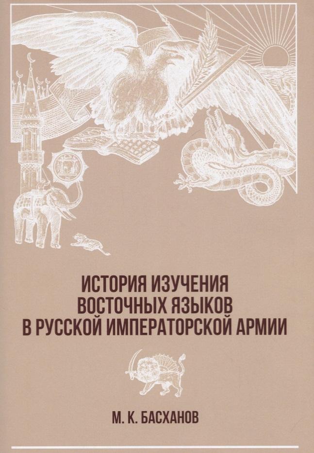 Басханов М. История изучения восточных языков в русской императорской армии ISBN: 9785446914036