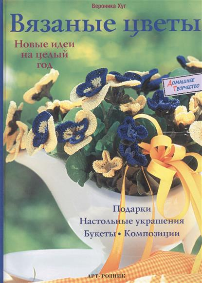 Хуг В. Вязаные цветы Новые идеи на целый год елена бобрицкая вязаные цветы