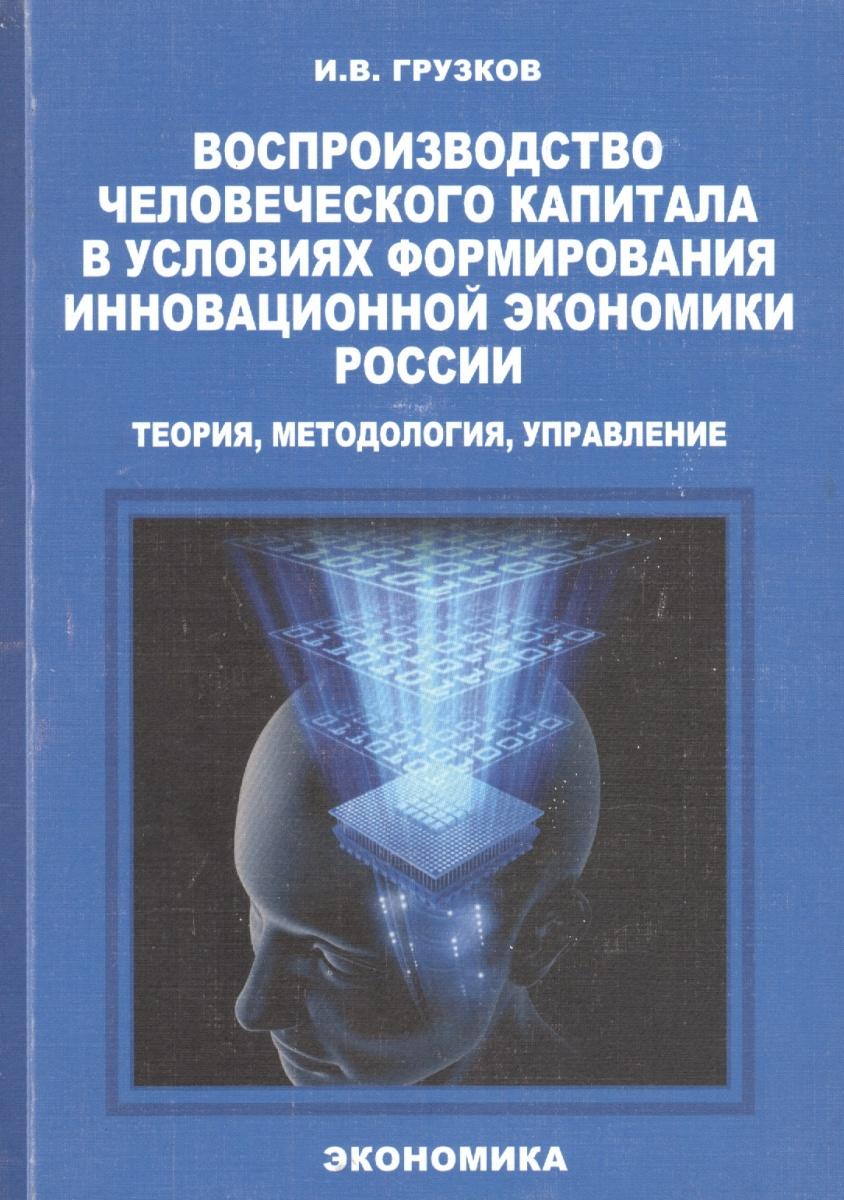 Воспроизводство человеческого капитала в условиях формирования инновационной экономики России: теория, методология, управление. Монография