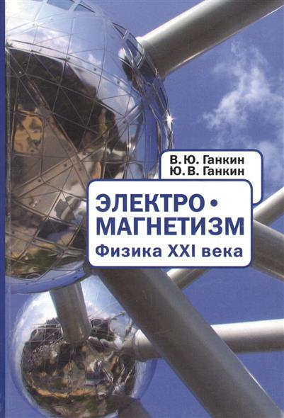 Ганкин В., Ганкин Ю. Электромагнетизм. Физина XXI века / Electromagnetism. Physics of Twenty-first Century (книга на русском и английском языках) oliver simon fbp federal bureau of physics vol 4