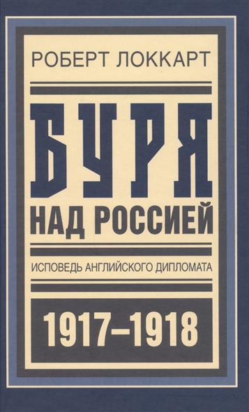 Буря над Россией. Исповедь английского дипломата. 1917-1918