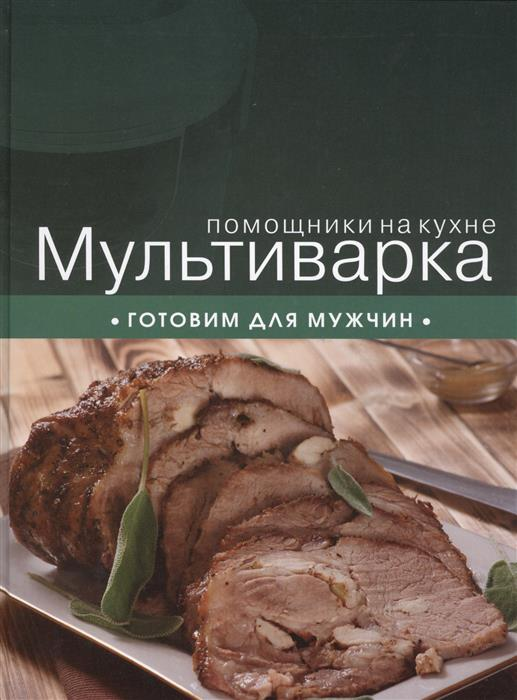 Ильичева С. (ред.) Мультиварка. Готовим для мужчин м солнечная мультиварка готовим мясо