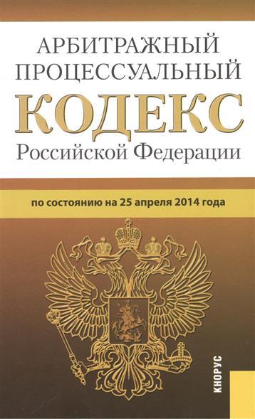Арбитражный процессуальный кодекс Российской Федерации по состоянию на 25 апреля 2014 г.