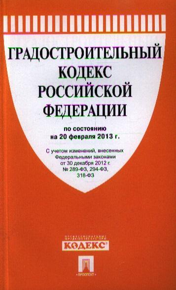 Градостроительный кодекс Российской Федерации по состоянию на 20 февраля 2013 г.