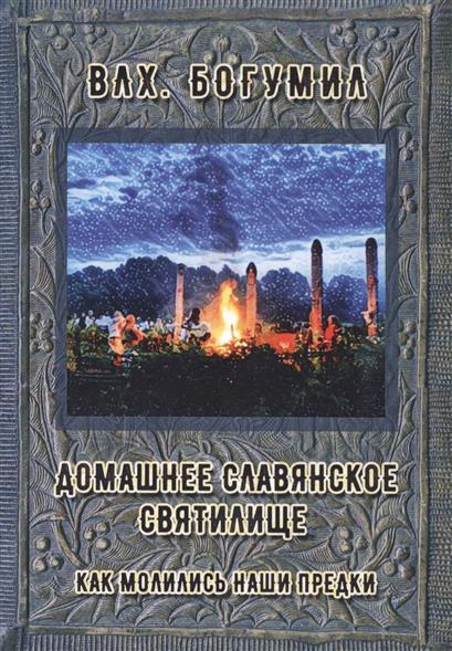 Влх. Богумил Домашнее славянское святилище. Как молились наши предки