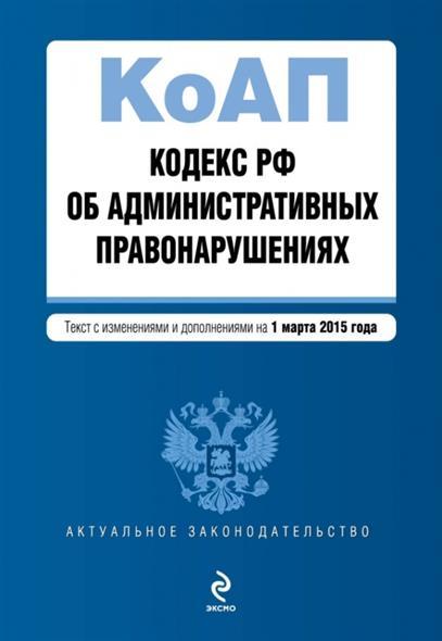 Кодекс РФ об административных правонарушениях. Текст с изменениями и дополнениями на 1 марта 2015 года