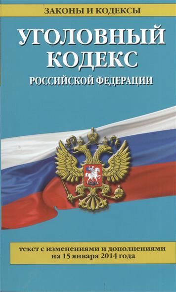 Уголовный кодекс Российской Федерации. Текст с изменениями и дополнениями на 15 января 2014 года