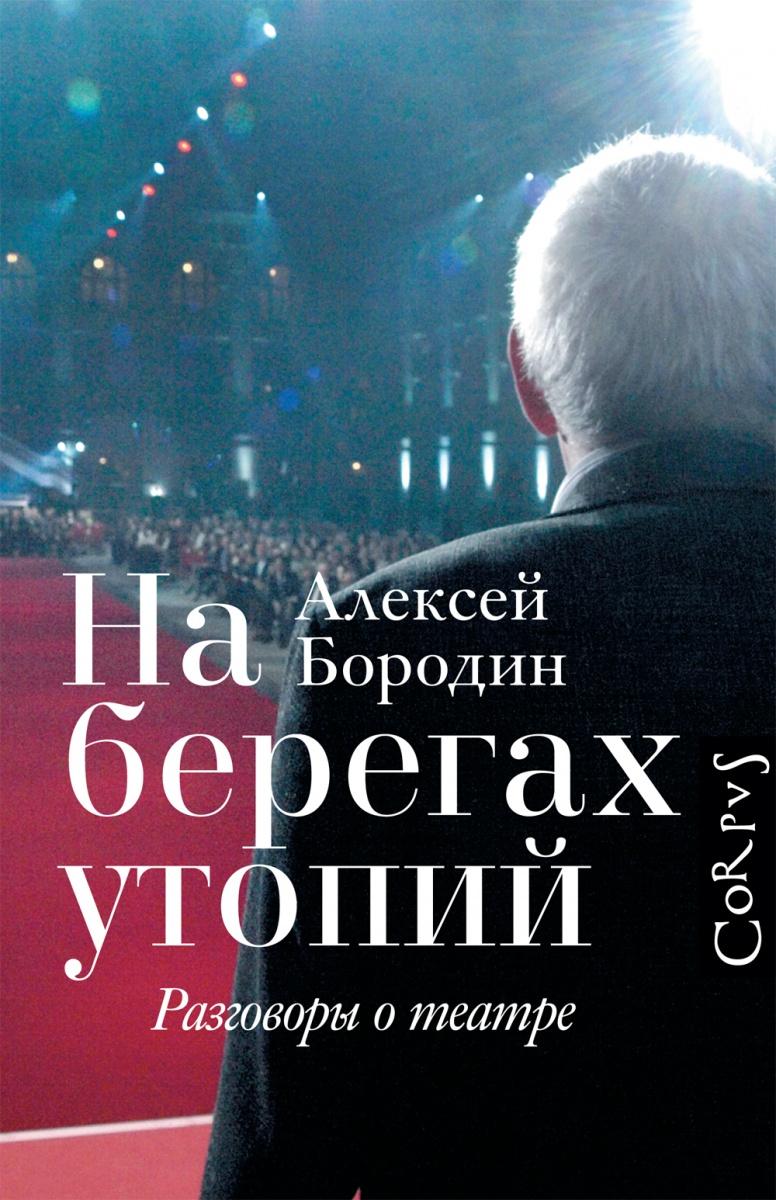 Бородин А. На берегах утопий: разговоры о театре таиров а о театре